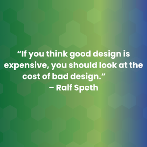 """If you think good design is expensive, you should look at the cost of bad design."" –Ralf Speth"