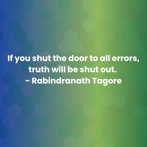 If you shut the door to all errors, truth will be shut out. - Rabindranath Tagore