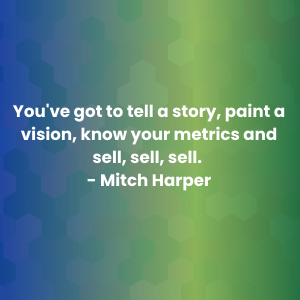 You_ve got to tell a story, paint a vision, know your metrics and sell, sell, sell. Mitch Harper